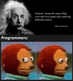 I was just debugging: Insanity: doing the same thing  over and over again and expecting  different results.  Albert Einstein  www.thequotes.in  Programmers: I was just debugging