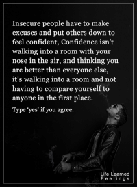 """<3: Insecure people have to make  excuses and put others down to  feel confident, Confidence isn't  walking into a room with your  nose in the air, and thinking you  are better than everyone else,  it's walking into a room and not  having to compare yourself to  anyone in the first place  Type """"yes' if you agree.  Life Learned  F e e l i n g s <3"""