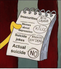 2meirl4meirl: Insecurities LAUGH  Memes  about  depression  Suicide KNock  jokes EM DEAD  Actual  suicide (NO 2meirl4meirl