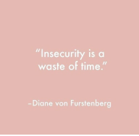 "Time, Diane Von Furstenberg, and Von: ""Insecurity is a  waste of time.""  Diane von Furstenberg"
