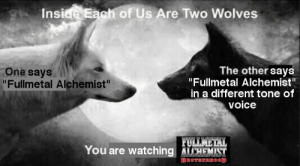 "Voice, Fullmetal Alchemist, and Wolves: Inside Eagh of Us Are Two Wolves  The other says  One saysi  Fullmetal Alchemist  "" Fullmetal Alchemist""  in a different tone of  voice  You are watching ATCHEMST  BROTHERHOOD"