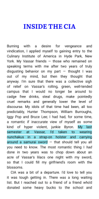 America, Drugs, and Friends: INSIDE THE CIA  Burning with a desire for vengeance and  vindication, I applied myself to gaining entry to the  Culinary Institute of America in Hyde Park, New  York. My Vassar friends - those who remained on  speaking terms with me after two years of truly  disgusting behavior on my part - thought I was  out of my mind, but then they thought that  anyway. I'm sure that there was a collective sigh  of relief on Vassar's rolling, green, well-tended  campus that I would no longer be around to  cadge free drinks, steal drugs, make pointedly  cruel remarks and generally lower the level of  discourse. My idols of that time had been, all too  predictably, Hunter Thompson, William Burroughs,  lggy Pop and Bruce Lee; I had had, for some time,  a romantic if inaccurateview of mvself as some  kind of hyper violent, junkie Byron. My last  semester at Vassar, l'd taken to wearing  nunchakus in a strap-on holster and carrying  around a samurai sword - that should tell you all  you need to know. The most romantic thing I had  done in two years was to chop down about an  acre of Vassar's lilacs one night with my sword  so that l could fill my girlfriend's room with the  blossoms  CIA was a bit of a departure. l'd love to tell you  it was tough getting in. There was a long waiting  list. But I reachedout to a friend of a friend who'd  donated some heavy bucks to the school and