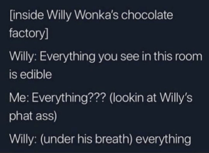 Ass, Willy Wonka, and Chocolate: [inside Willy Wonka's chocolate  factory]  Willy: Everything you see in this room  is edible  Me: Everything??? (lookin at Willy's  phat ass)  Willy: (under his breath) everything Thanks, I hate Willy Wonka