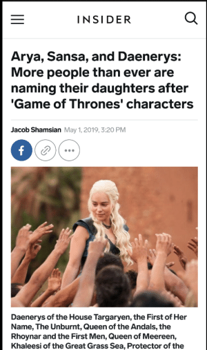 Game of Thrones, Tumblr, and Queen: INSIDER  Arya, Sansa, and Daenerys:  More people than ever are  naming their daughters after  Game of Thrones' characters  Jacob Shamsian May 1, 2019, 3:20 PM  Daenerys of the House Targaryen, the First of Her  Name, The Unburnt, Queen of the Andals, the  Rhoynar and the First Men, Queen of Meereen,  Khaleesi of the Great Grass Sea, Protector of the celticpyro:  onion-souls:F F  F