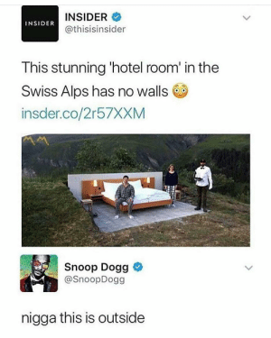 Dank, Memes, and Reddit: INSIDER  INSIDER  @thisisinsider  This stunning 'hotel room' in the  Swiss Alps has no walls  insder.co/2r57XXM  Snoop Dogg  @SnoopDogg  nigga this is outside meirl by callcybercop FOLLOW 4 MORE MEMES.
