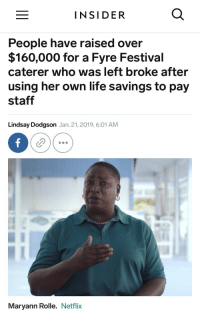 Life, Netflix, and Good: INSIDER  People have raised over  $160,000 for a Fyre Festival  caterer who was left broke after  using her own life savings to pay  staff  Lindsay Dodgson Jan. 21, 2019, 6:01 AM  Maryann Rolle. Netflix You know, people are good a lot more than I think we realize.