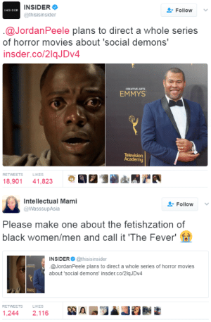 """dysfunctunal:  👏🏿👏🏿👏🏿: INSIDER  @thisisinsider  Follow  INSIDER  @JordanPeele plans to direct a whole series  of horror movies about 'social demons""""  insder.co/2lqJDv4  CREATIVE ARTS  EMMYS  Television  Academy  RETWEETS  LIKES  18,901 41,823   Intellectual Mami  @WasssupAsia  Follow  Please make one about the fetishzation of  black women/men and call it 'The Fever' fl  INSIDER @thisisinsider  @JordanPeele plans to direct a whole series of horror movies  about 'social demons' insder.co/2lqJDV4  RETWEETS  LIKES  1,244 2,116 dysfunctunal:  👏🏿👏🏿👏🏿"""