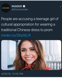 Clothes, American, and Chinese: INSIDER  @thisisinsider  INSIDER  People are accusing a teenage girl of  cultural appropriation for wearing a  traditional Chinese dress to prom  insder.co/2KpXjUX  4/30/18, 12:05 PM I'm racist for wearing American clothes