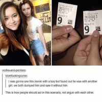 Arguing, Saw, and Girl: INSIDIOUS 3  on Jun8  12:50 PX  INSIDIOUS 3  Mon Jun 8  12:50 PM  atine $7.50  Matine $7.50  00108-20  vodka-and-penises:  idontfuckingcurse:  I was gonna see this movie with a boy but found out he was with another  girl. we both dumped him and saw it without him  This is how people should act in this scenario, not argue with each other.