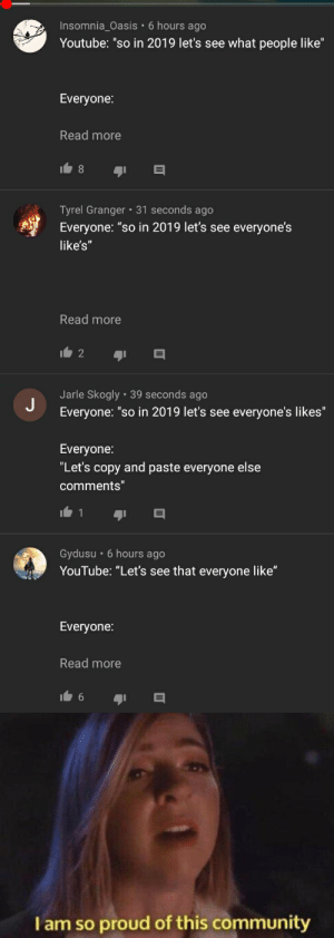 """Take that!: Insomnia_Oasis • 6 hours ago  Youtube: """"so in 2019 let's see what people like""""  Everyone:  Read more  Tyrel Granger • 31 seconds ago  Everyone: """"so in 2019 let's see everyone's  like's""""  Read more  Jarle Skogly • 39 seconds ago  Everyone: """"so in 2019 let's see everyone's likes""""  Everyone:  """"Let's copy and paste everyone else  comments""""  Gydusu • 6 hours ago  YouTube: """"Let's see that everyone like""""  Everyone:  Read more  6.  Iam so proud of this community Take that!"""