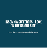 INSOMNIA SUFFERERS LOOK  ON THE BRIGHT SIDE  Only three more sleeps until Christmas!
