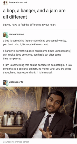 20+ Tumblr Posts That Are Brought To You By The Funniest Side Of Tumblr: insomniac-arrest  a bop, a banger, and a jam are  all different  but you have to feel the difference in your heart  ororosmunroe  a bop is something light or something you casually enjoy.  you don't mind it/it's cute in the moment.  a banger is something goes hard (some times unnecessarily)  can invoke deep emotions. can fizzle out after some  time has passed  a jam is something that can be considered as nostalgic. it is a  song that is a personal anthem, no matter what you are going  through you just respond to it. it is immortal.  walkingdorito  Source: insomniac-arrest 20+ Tumblr Posts That Are Brought To You By The Funniest Side Of Tumblr