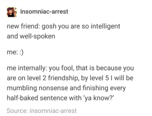 "ah yes typical friend-making: insomniac-arrest  new friend: gosh you are so intelligent  and well-spoken  me  me internally: you fool, that is because you  are on level 2 friendship, by level 5 I will be  mumbling nonsense and finishing every  half-baked sentence with ya know?""  Source: insomniac-arrest ah yes typical friend-making"