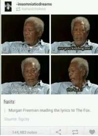 insomniaticdreams  hahanicholexo  are you kidding me?  figcity:  Morgan Freeman reading the lyrics to The Fox.  Source: figcity  144,983 notes #TumblrMadeMeDoIt