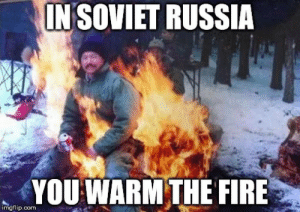 IN SOVIET RUSSIA YOU WARM THE FIRE via /r/memes https://ift.tt/2ShD66J: INSOVIET RUSSIA  YOU WARM THE FIRE  imgflip.com IN SOVIET RUSSIA YOU WARM THE FIRE via /r/memes https://ift.tt/2ShD66J