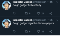 Inspector Gadget @minecrap4 11h v  Go go gadget full custody  t0  826  Inspector Gadget @minecrap4 12h  Go go gadget sign the divorce papers.