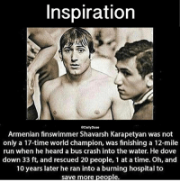 Dove, Memes, and Run: Inspiration  @Daily Dose  Armenian finswimmer Shavarsh Karapetyan was not  only a 17-time world champion, was finishing a 12-mile  run when he heard a bus crash into the water. He dove  down 33 ft, and rescued 20 people, 1 at a time. Oh, and  10 years later he ran into a burning hospital to  save more people. One person can make a difference 💯 @timkarsliyev 💯 hyes axperes AYO 🇦🇲