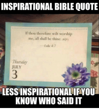 """Tumblr, Bible, and Blog: INSPIRATIONAL BIBLE QUOTE  If thou therefore wilt worshijp  me, all shall be thine. (Kjv)  Luke+  Luke 4:7  Thusday  JULY  3  LESSINSPIRATIONALIFYOU  KNOW WHO SAID IT <p><a class=""""tumblr_blog"""" href=""""http://atopfourthwall.tumblr.com/post/131030194478"""">atopfourthwall</a>:</p> <blockquote> <p><a class=""""tumblr_blog"""" href=""""http://infinitybillion-stars.tumblr.com/post/123580118456"""">infinitybillion-stars</a>:</p> <blockquote> <p><a class=""""tumblr_blog"""" href=""""http://alwaysabeautifullife.tumblr.com/post/123579851642"""">alwaysabeautifullife</a>:</p> <blockquote> <p>Took me like 10 minutes I'm laughing so hard right now</p> </blockquote> <p>THIS IS WHY IT'S IMPORTANT TO READ THE SCRIPTURES IN CONTEXT, GUYS XD</p> </blockquote> <p>Bit of a whoopsie.<br/></p> </blockquote>"""