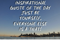 :) ME: INSPIRATIONAL  QUOTE OF THE DAY  JUST BE  YOURSELF  EVERYONE ELSE  IS A TWAT! :) ME