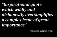 "Inspirational: ""Inspirational quote  which wildly and  dishonestly oversimplifies  a complex issue ofgreat  importance.""  Person You Agree With"