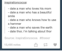 Beautiful, Date, and Earth: inspirationcocoa:  date a man who loves his mom  date a man who has a beautiful  smile  date a man who knows how to use  a hammer  date a man who saves the earth  date thor, i'm talking about thor  Source: inspirationcocoa #thooor  13,495 notes