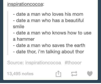Beautiful, Dating, and Love: inspirationcocoa:  date a man who loves his mom  date a man who has a beautiful  smile  date a man who knows how to use  a hammer  date a man who saves the earth  date thor, i'm talking about thor  Source: inspirationcocoa #thooor  13,495 notes ~Winglock