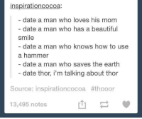 Beautiful, Dank, and Dating: inspirationcocoa:  date a man who loves his mom  date a man who has a beautiful  smile  date a man who knows how to use  a hammer  date a man who saves the earth  date thor, i'm talking about thor  Source: inspirationcocoa #thooor  13,495 notes