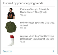 Alway Sunny: Inspired by your shopping trends  It's Always Sunny in Philadelpha  Charlie Horse TShirt (Small)  $13.99  Rothco Vintage BDU Shirt, Olive Drab,  X-Small  $32.99  Wigwam Men's King Tube Knee High  Classic Sport Sock, Scarlet, One Size  $6.21  See more