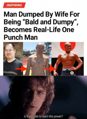 ": INSPIRING  Man Dumped By Wife For  Being ""Bald and Dumpy""  Becomes Real-Life One  Punch Man  ID  Is it possible to learn this power?"