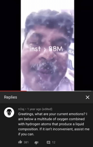 Hello, How are you, I am under the water: inst BBM  аA  Replies  X  nOaj 1 year ago (edited)  Greetings, what are your current emotions?  am below a multitude of oxygen combined  with hydrogen atoms that produce a liquid  composition. If it isn't inconvenient, assist me  if  you can.  381  12 Hello, How are you, I am under the water