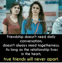 Friends, Memes, and True: @Insta Girly Quor  Friendship doesn't need daily  conversation;  doesn't always need togetherness.  As long as the relationship lives  in the heart;  true friends wil never aparit.