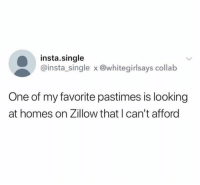 collab: insta.single  @insta_single x @whitegirlsays collab  One of my favorite pastimes is looking  at homes on Zillow that I can't afford