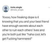 "That's why her hair is so big, it's full of secrets. @insta.single: insta.single  @insta_single  Yooo0, how freaking dope is it  knowing that you and your best friend  have enough secrets about each  other to ruin each others' lives and  you're both just like ""haha cool, let's  get Fucking hammered"" That's why her hair is so big, it's full of secrets. @insta.single"