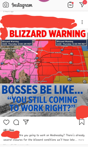 "My local news back at it again: Instagnan  8 hours ago  BLIZZARD WARNING  Blizzard Warning  Until: Thursday 12:00 AM MDT  Blizzard Warning  Until: Thursday 12:00 PM MDT  7  FORT COLLINS  G STEAMBOAT SPRINGS  76  40  FORT MORGANAKRON  5  DENVER  36  70  VAIL  85  70 BURLINGTO  MON  ASPEN  287  24  COLORAPO SPRINGS  40  BOSSES BE LIKE.  OU STILL COMING  235  WORK RIGHT?""  68/ Iikes  Are you going to work on Wednesday? There's already  several closures for the bliz2ard conditions we'll have late... more My local news back at it again"
