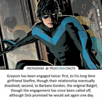 Nightwing! ⠀_______________________________________________________ superman joker redhood martianmanhunter dc batman aquaman greenlantern ironman like spiderman deadpool deathstroke rebirth dcrebirth like4like facts comics justiceleague bvs suicidesquad benaffleck starwars darthvader marvel flash doomsday dickgrayson nightwing: INSTAGRAM a TRUE  COMIC  FACTS  Grayson has been engaged twice: first, to his long time  girlfriend Starfire, though their relationship eventually  dissolved; second, to Barbara Gordon, the original Batgirl,  though the engagement has since been called off,  although Dick promised he would ask again one day. Nightwing! ⠀_______________________________________________________ superman joker redhood martianmanhunter dc batman aquaman greenlantern ironman like spiderman deadpool deathstroke rebirth dcrebirth like4like facts comics justiceleague bvs suicidesquad benaffleck starwars darthvader marvel flash doomsday dickgrayson nightwing
