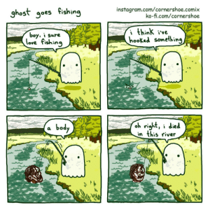 [OC] ghost goes fishing: instagram.com/cornershoe.comix  ko-fi.com/cornershoe  ghost goes fishing  i think ive  hooked something  boy, i sure  love fishing  oh right, i died  in this river  body [OC] ghost goes fishing