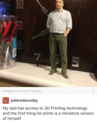 Dad, Instagram, and Memes: instagram.com/p/IIYYQ1tqpi/  paleredsunday  My dad has access to 3D Printing technology  and the first thing he prints is a miniature version  of himself ITS SO HOT @idiosyncrat