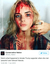 """Here's the """"tolerance"""" of stupid filthy libtards they put make up on actresses! (x-post from /r/facepalm: Instagram  Conservative Nation  I AMA  Follow  Cons Nation  Here's what happened to female Trump supporter when she met  peaceful and tolerant' liberals.  12:20 AM 7 Jun 2016 Here's the """"tolerance"""" of stupid filthy libtards they put make up on actresses! (x-post from /r/facepalm"""