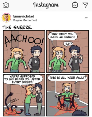 Instagram, Meme, and Why: Instagram  funnyrichdad  Royale Meme Fort  THE SNEEZE  CACHOO!  WHY DIDN'T YOu  BLESS ME BRIAN?!  нин?  CTONYBTS2  YOU'RE SUPPOSED  TO SAY BLESS YOU AFTER  EVERY SNEEZE!  THIS IS ALL YOUR FAULT!  HIGHWAY  TO HELLL1