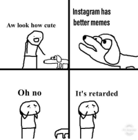Oh No Its Retarded: Instagram has  better memes  Aw look how cute  Oh no  It's retarded