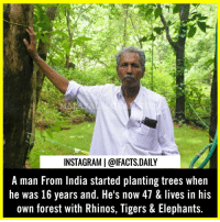 Instagram, Memes, and India: INSTAGRAM | @IFACTS.DAILY  A man From India started planting trees when  he was 16 years and. He's now 47 & lives in his  own forest with Rhinos, Tigers & Elephants. Amazing! Comment one word for this man 💗