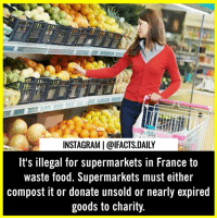 "Food, Instagram, and Memes: INSTAGRAM | @IFACTS.DAILY  It's illegal for supermarkets in France to  waste food. Supermarkets must either  compost it or donate unsold or nearly expired  goods to charity. France has become the world's first country to ban supermarket waste and compel large retailers to donate unsold food. While many charities hail the legislation, some worry about their capacity to handle the extra food. In a refrigerated room of the massive Carrefour supermarket in western Paris, director Soed Toumi points to carts piled high with food: Packs of yoghurt and pudding, slightly stale pastries, and baguettes. In a matter of hours, the food will be carted away for distribution to the needy. Legislation passed in February makes France the world's first country to ban supermarket waste and compel large retailers like Carrefour to donate unsold food – or face a fine of 3,750 euros ($ 4,230). The law is a first stab at rethinking consumption practices in a country where an estimated 7 million tons of food is thrown away each year. While consumers are the biggest culprits, restaurants and stores account for about a quarter of food waste. But when it comes to her store, Toumi says the law doesn't change much. The supermarket donates the equivalent of 320,000 meals each year to four local charities. ""We've already been fighting against waste,"" she says. ""But if the law allows others to follow our example, why not?"" Not all French supermarkets boast similar practices. The average store is believed to throw away roughly 20 kilos of unsold food each day. Some have reportedly poured bleach on products, rendering them inedible – ostensibly to avoid food poisoning and legal problems."