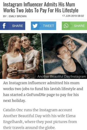 Beautiful, Butt, and Instagram: Instagram Influencer Admits His Mum  Works Two Jobs To Pay For His Lifestyle  BY EMILY BROWN  17 JUN 2019 08:02  f  SHARE  TWEET  SHARE  ILOVE LIFE  R  Another Beautiful Day/Instagram  An Instagram influencer admitted his mum  works two jobs to fund his lavish lifestyle and  has started a GoFundMe page to pay for his  next holiday.  Catalin Onc runs the Instagram account  Another Beautiful Day with his wife Elena  Engelhardt, where they post pictures from  their travels around the globe. Thanks, I hate instagram influencers that have their mom work their butt off for their lavish lifestyle.