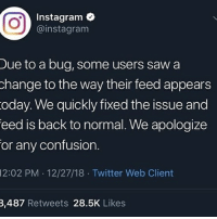 I didn't see it cuz I was sleeping till 1 😎: Instagram  @instagram  Due to a bug, some users saw a  hange to the way their feed appears  oday. We quickly fixed the issue and  eed is back to normal. We apologize  or any confusion.  12:02 PM 12/27/18 Twitter Web Client  3,487 Retweets 28.5K Likes I didn't see it cuz I was sleeping till 1 😎