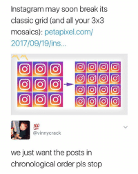 pls stop: Instagram may soon break its  classic grid (and all your 3x3  mosaics): petapixel.com/  2017/09/19/ins...  @vinnycrack  we just want the posts in  chronological order pls stop pls stop