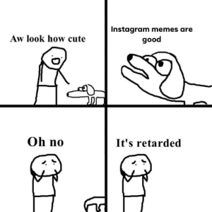 Cute, Instagram, and Memes: Instagram memes are  good  Aw look how cute  Oh no  It's retarded O no doggo is instagram normle!