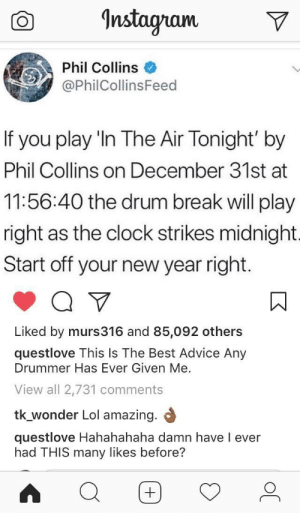 Advice, Clock, and Dank: Instagram  Phil Collins  @PhilCollinsFeed  If  you play 'In The Air Tonight' by  Phil Collins on December 31st at  11:56:40 the drum break will play  right as the clock strikes midnight.  Start off your new year right  Liked by murs316 and 85,092 others  questlove This Is The Best Advice Any  Drummer Has Ever Given Me.  View all 2,731 comments  tk_wonder Lol amazing.  questlove Hahahahaha damn have l ever  had THIS many likes before? If i'm trying any of them, it's this one by Itjustsohappens FOLLOW 4 MORE MEMES.