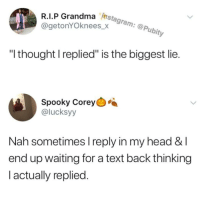 "@pubity was voted 'best meme account on Instagram' 😂: Instagram: @Pubity  R.I.P Grandma  @getonYOknees x Gram  ""I thought I replied"" is the biggest lie  Spooky Corey  @lucksyy  Nah sometimes I reply in my head & l  end up waiting for a text back thinking  actually replied @pubity was voted 'best meme account on Instagram' 😂"