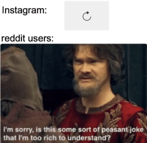 meirl: Instagram:  reddit users:  I'm sorry, is this some sort of peasant joke  that I'm too rich to understand? meirl