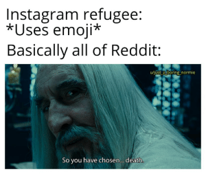You've made a mistake: Instagram refugee:  *Uses emoji*  Basically all of Reddit  u/just a boring normie  So you have chosen... death. You've made a mistake